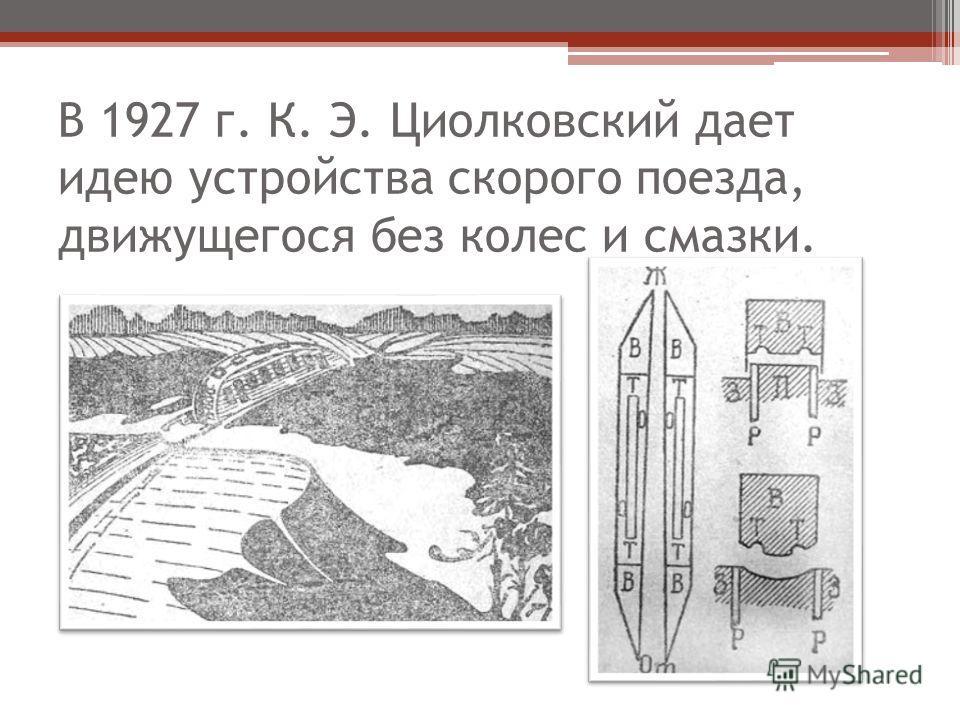 В 1927 г. К. Э. Циолковский дает идею устройства скорого поезда, движущегося без колес и смазки.