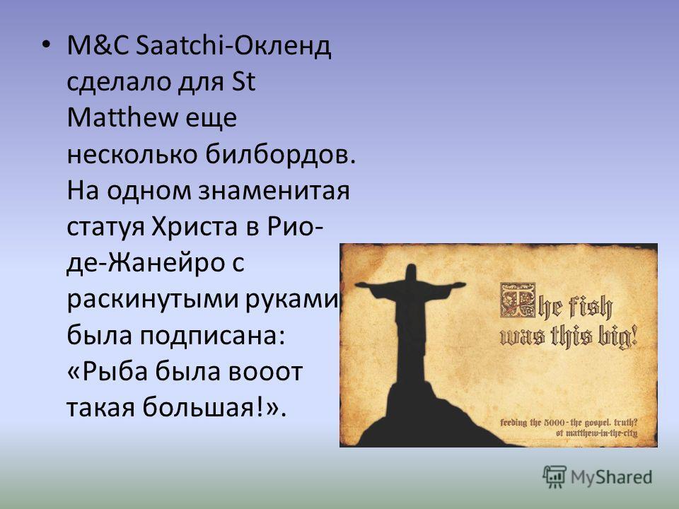 M&C Saatchi-Окленд сделало для St Matthew еще несколько билбордов. На одном знаменитая статуя Христа в Рио- де-Жанейро с раскинутыми руками была подписана: «Рыба была вот такая большая!».