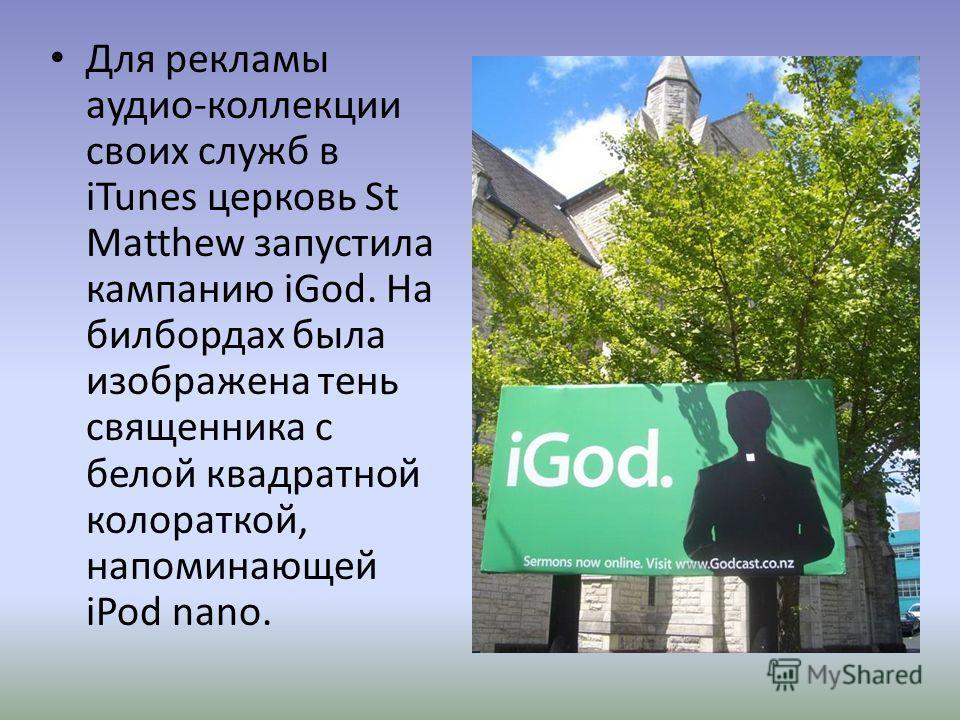 Для рекламы аудио-коллекции своих служб в iTunes церковь St Matthew запустила кампанию iGod. На билбордах была изображена тень священника с белой квадратной коловраткой, напоминающей iPod nano.