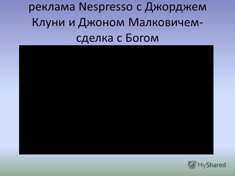 реклама Nespresso с Джорджем Клуни и Джоном Малковичем- сделка с Богом