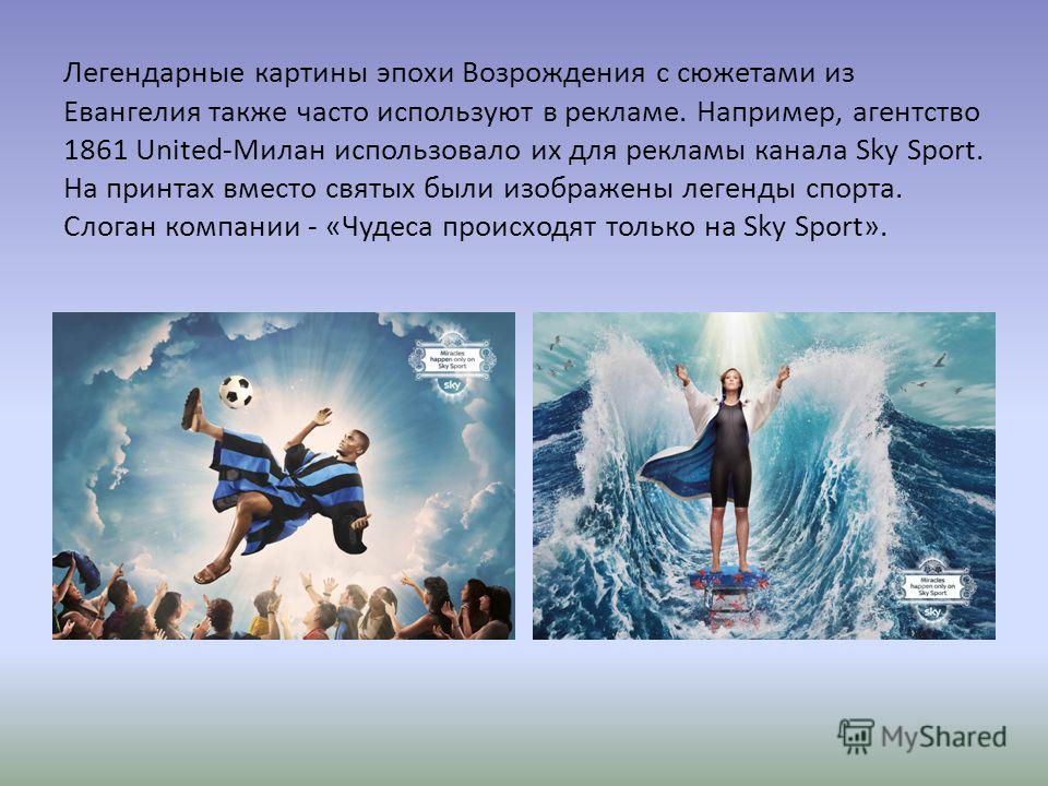 Легендарные картины эпохи Возрождения с сюжетами из Евангелия также часто используют в рекламе. Например, агентство 1861 United-Милан использовало их для рекламы канала Sky Sport. На принцах вместо святых были изображены легенды спорта. Слоган компан