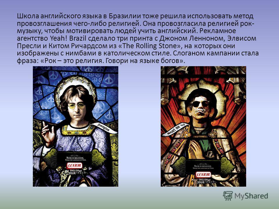 Школа английского языка в Бразилии тоже решила использовать метод провозглашения чего-либо религией. Она провозгласила религией рок- музыку, чтобы мотивировать людей учить английский. Рекламное агентство Yeah! Brazil сделало три принца с Джоном Ленно
