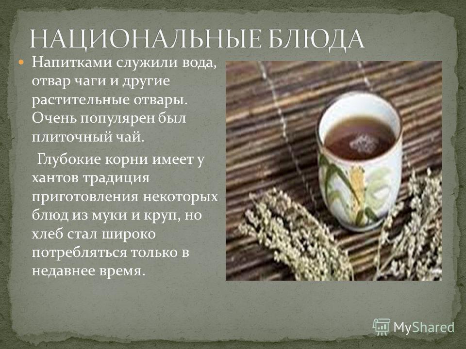 Напитками служили вода, отвар чаги и другие растительные отвары. Очень популярен был плиточный чай. Глубокие корни имеет у хантов традиция приготовления некоторых блюд из муки и круп, но хлеб стал широко потребляться только в недавнее время.