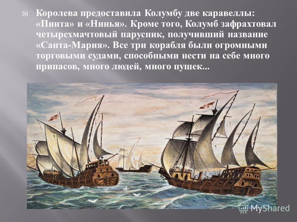 Королева предоставила Колумбу две каравеллы : « Пинта » и « Нинья ». Кроме того, Колумб зафрахтовал четырехмачтовый парусник, получивший название « Санта - Мария ». Все три корабля были огромными торговыми судами, способными нести на себе много припа