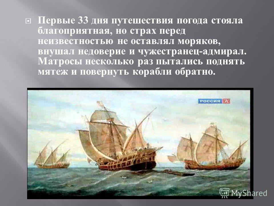 Первые 33 дня путешествия погода стояла благоприятная, но страх перед неизвестностью не оставлял моряков, внушал недоверие и чужестранец - адмирал. Матросы несколько раз пытались поднять мятеж и повернуть корабли обратно.