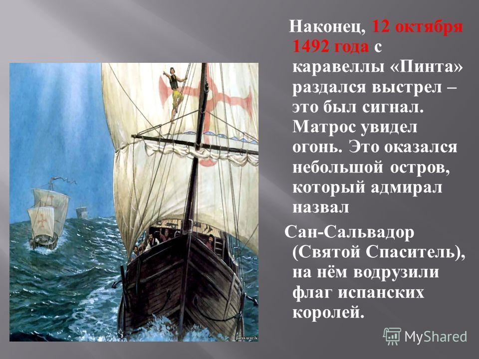 Наконец, 12 октября 1492 года с каравеллы « Пинта » раздался выстрел – это был сигнал. Матрос увидел огонь. Это оказался небольшой остров, который адмирал назвал Сан - Сальвадор ( Святой Спаситель ), на нём водрузили флаг испанских королей.