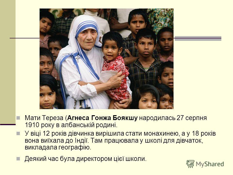 Мати Тереза (Агнеса Гонжа Боякшу народилась 27 серпня 1910 року в албанській родині. У віці 12 років дівчинка вирішила стати монахинею, а у 18 років вона виїхала до Індії. Там працювала у школі для дівчаток, викладала географію. Деякий час була дирек