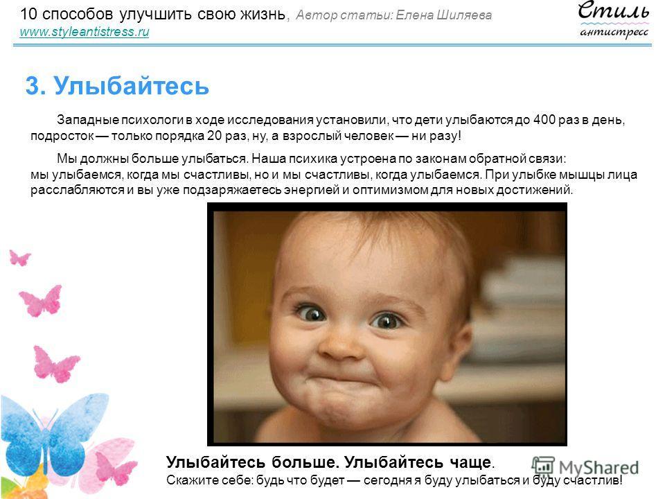 10 способов улучшить свою жизнь, Автор статьи: Елена Шиляева www.styleantistress.ru www.styleantistress.ru 3. Улыбайтесь Западные психологи в ходе исследования установили, что дети улыбаются до 400 раз в день, подросток только порядка 20 раз, ну, а в