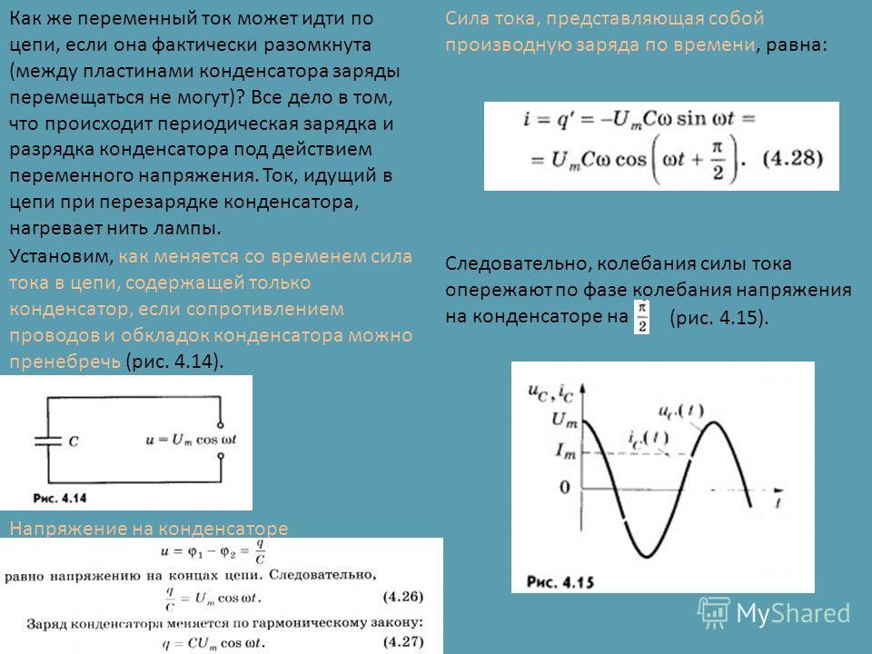 Как же переменный ток может идти по цепи, если она фактически разомкнута (между пластинами конденсатора заряды перемещаться не могут)? Все дело в том, что происходит периодическая зарядка и разрядка конденсатора под действием переменного напряжения.