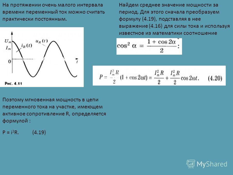 На протяжении очень малого интервала времени переменный ток можно считать практически постоянным. Поэтому мгновенная мощность в цепи переменного тока на участке, имеющем активное сопротивление R, определяется формулой : P = i 2 R. (4.19) Найдем средн