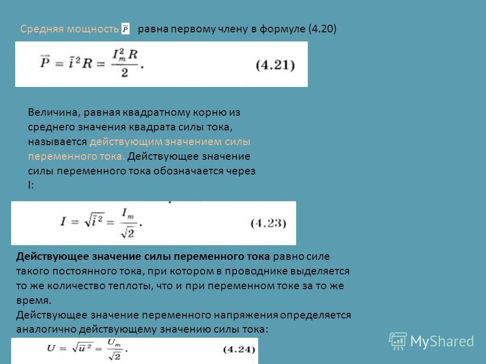 Средняя мощность равна первому члену в формуле (4.20) Величина, равная квадратному корню из среднего значения квадрата силы тока, называется действующим значением силы переменного тока. Действующее значение силы переменного тока обозначается через I: