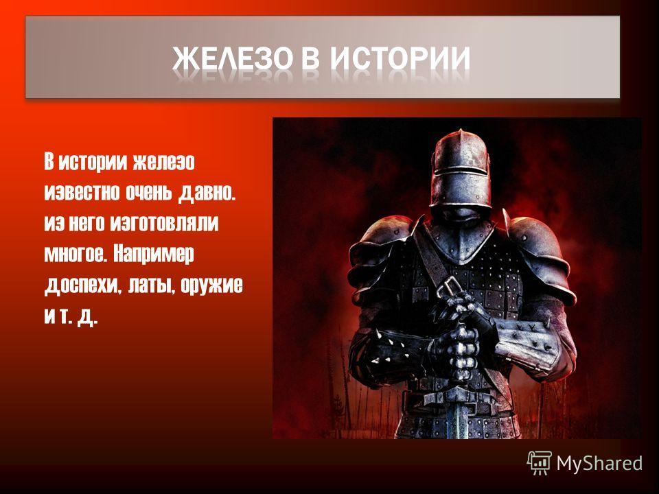 В истории железо известно очень давно. из него изготовляли многое. Например доспехи, латы, оружие и т. д.