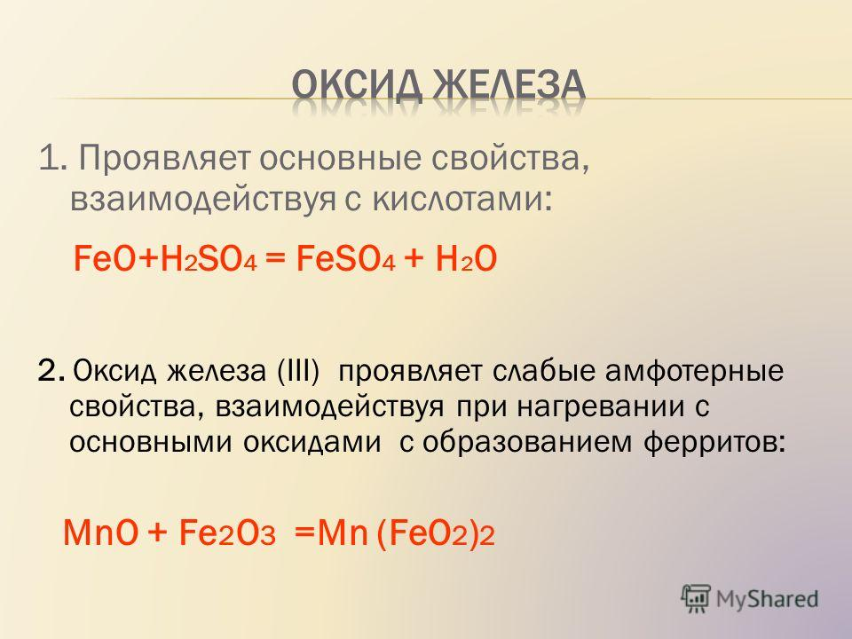 1. Проявляет основные свойства, взаимодействуя с кислотами: FeO+H 2 SO 4 = FeSO 4 + H 2 O 2. Оксид железа (III) проявляет слабые амфотерные свойства, взаимодействуя при нагревании с основными оксидами с образованием ферритов: МnO + Fe 2 O 3 =Mn (FeO