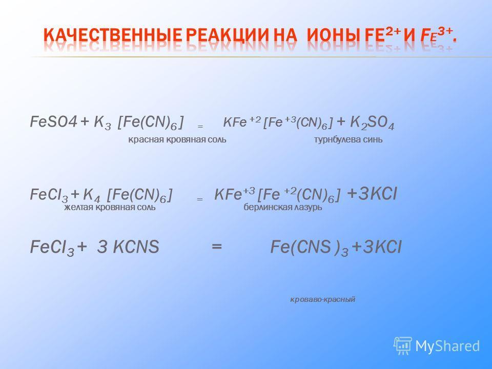 FeSO4 + K 3 [Fe(CN) 6 ] = KFe +2 [Fe +3 (CN) 6 ] + K 2 SO 4 красная кровяная соль турнбулева синь FeCI 3 + K 4 [Fe(CN) 6 ] = KFe +3 [Fe +2 (CN) 6 ] +3KCI желтая кровяная соль берлинская лазурь FeCI 3 + 3 KCNS = Fe(CNS ) 3 +3KCI кроваво-красный