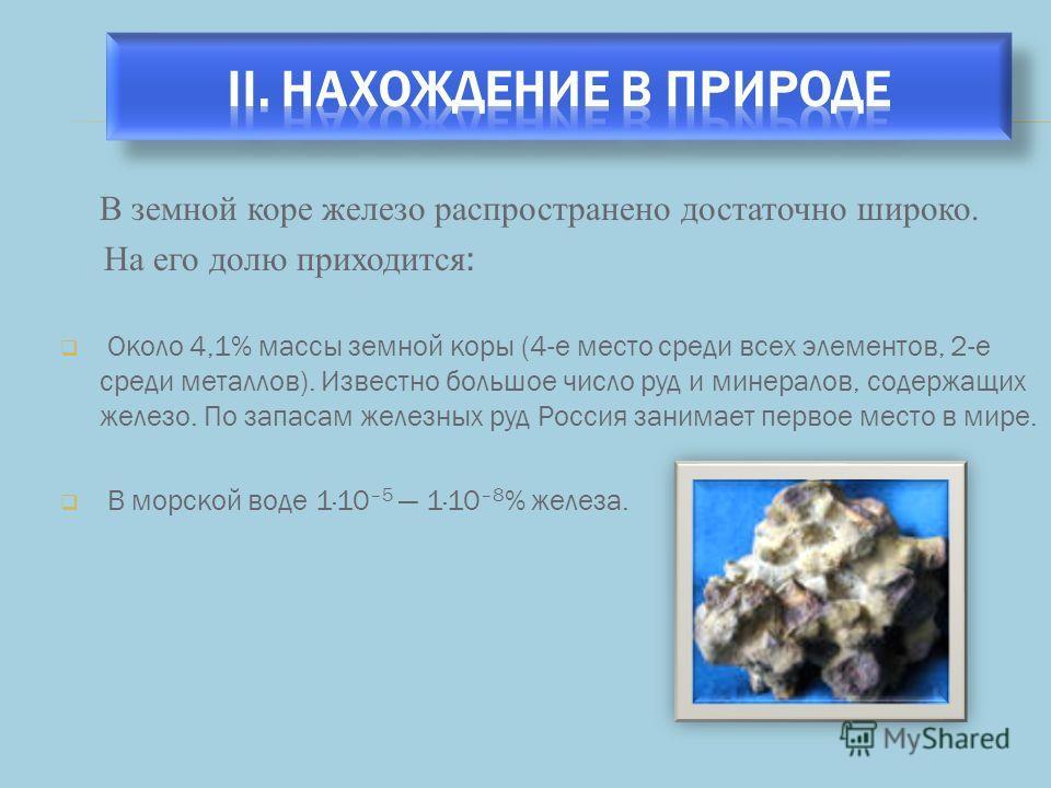 В земной коре железо распространено достаточно широко. На его долю приходится : Около 4,1% массы земной коры (4-е место среди всех элементов, 2-е среди металлов). Известно большое число руд и минералов, содержащих железо. По запасам железных руд Росс