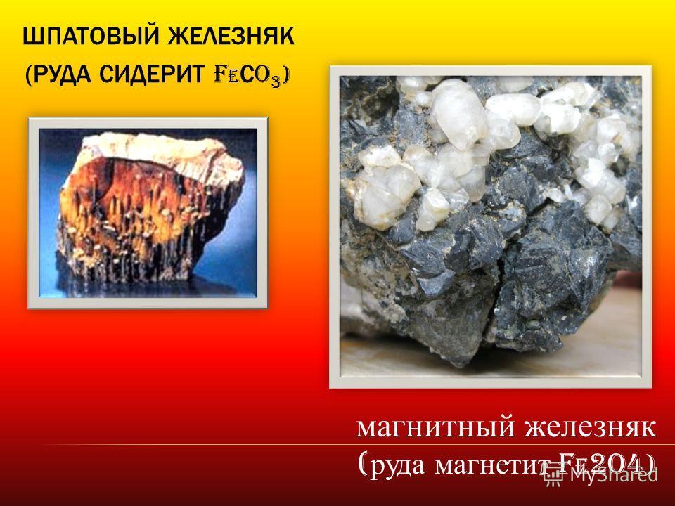ШПАТОВЫЙ ЖЕЛЕЗНЯК (РУДА СИДЕРИТ F e С O 3 ) магнитный железняк ( руда магнетит F e 2O4 )