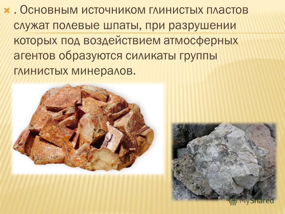. Основным источником глинистых пластов служат полевые шпаты, при разрушении которых под воздействием атмосферных агентов образуются силикаты группы глинистых минералов.