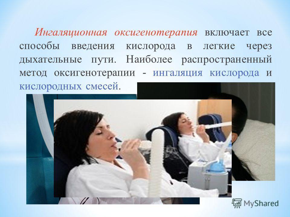 Ингаляционная оксигенотерапия включает все способы введения кислорода в легкие через дыхательные пути. Наиболее распространенный метод оксигенотерапии - ингаляция кислорода и кислородных смесей.