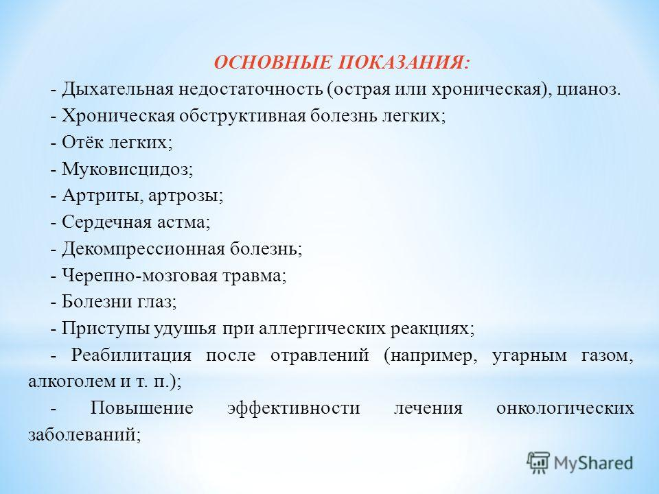 ОСНОВНЫЕ ПОКАЗАНИЯ: - Дыхательная недостаточность (острая или хроническая), цианоз. - Хроническая обструктивная болезнь легких; - Отёк легких; - Муковисцидоз; - Артриты, артрозы; - Сердечная астма; - Декомпрессионная болезнь; - Черепно-мозговая травм
