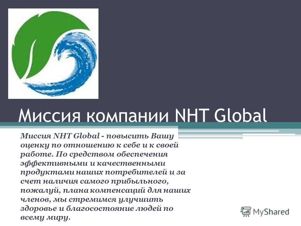 Миссия компании NHT Global Миссия NHT Global - повысить Вашу оценку по отношению к себе и к своей работе. По средством обеспечения эффективными и качественными продуктами наших потребителей и за счет наличия самого прибыльного, пожалуй, плана компенс
