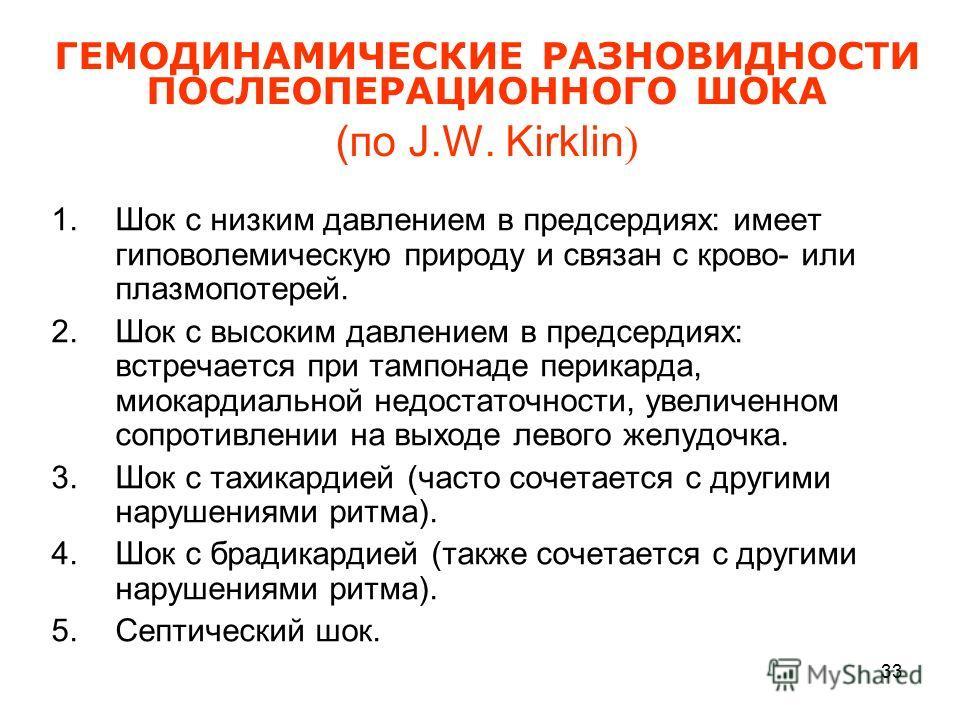 33 ГЕМОДИНАМИЧЕСКИЕ РАЗНОВИДНОСТИ ПОСЛЕОПЕРАЦИОННОГО ШОКА (по J.W. Kirklin ) 1. Шок с низким давлением в предсердиях: имеет гиповолемическую природу и связан с крово- или плазмопотерей. 2. Шок с высоким давлением в предсердиях: встречается при тампон