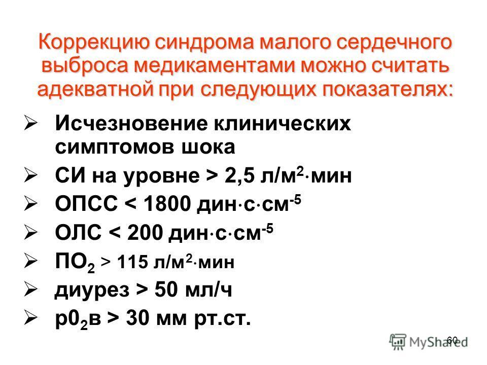 60 Коррекцию синдрома малого сердечного выброса медикаментами можно считать адекватной при следующих показателях: Исчезновение клинических симптомов шока СИ на уровне > 2,5 л/м 2 мин ОПСС < 1800 дин с см -5 ОЛС < 200 дин с см -5 ПО 2 > 115 л/м 2 мин