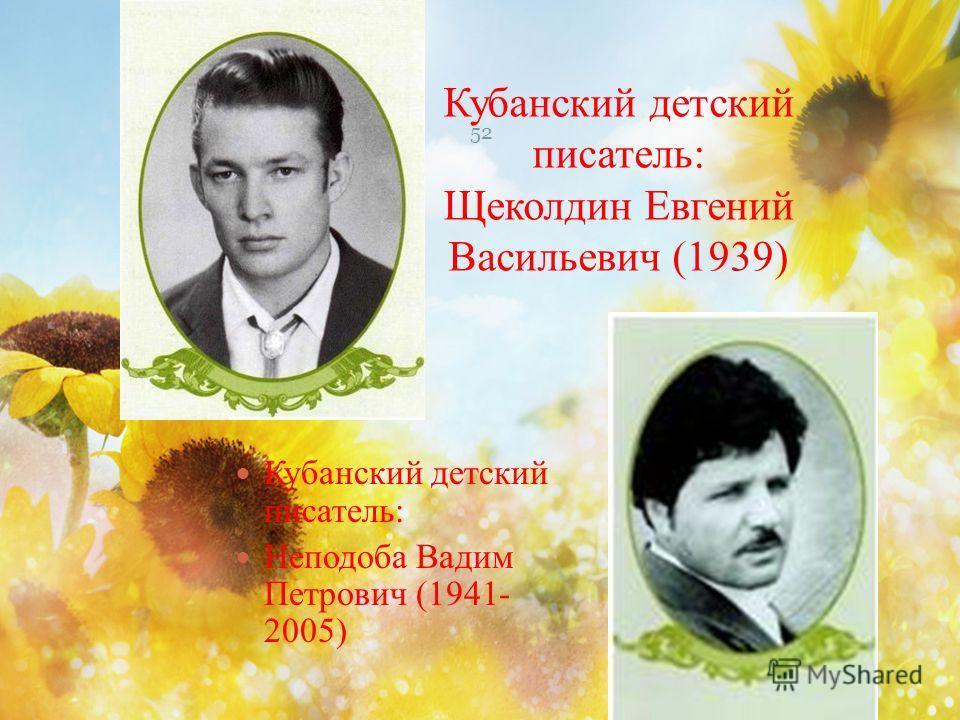 Кубанский детский писатель: Щеколдин Евгений Васильевич (1939) 52 Кубанский детский писатель: Неподоба Вадим Петрович (1941- 2005)