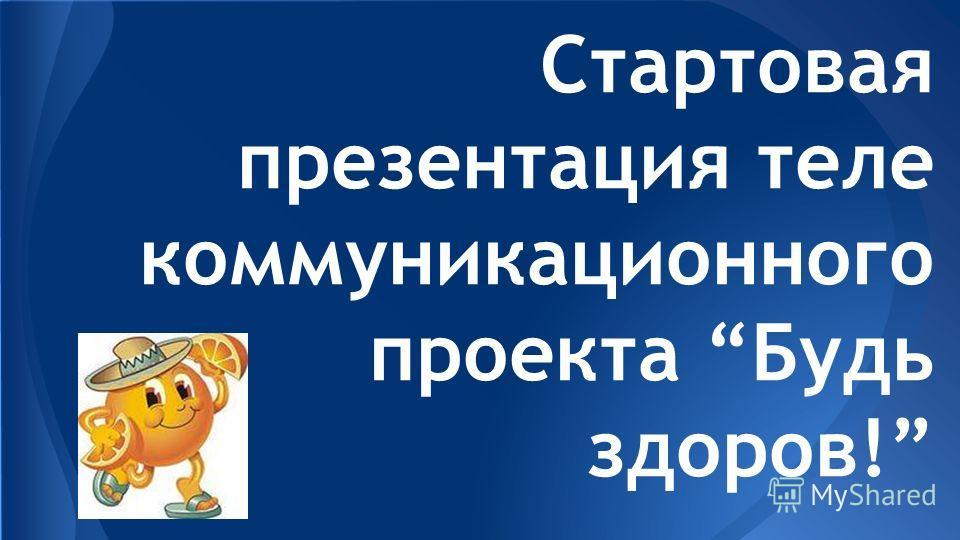 Стартовая презентация теле коммуникационного проекта Будь здоров!