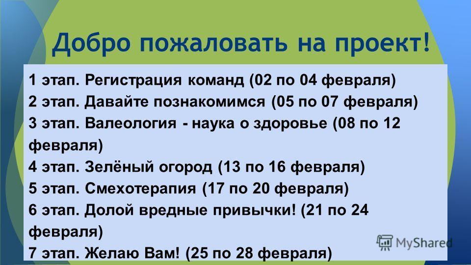 Добро пожаловать на проект! 1 этап. Регистрация команд (02 по 04 февраля) 2 этап. Давайте познакомимся (05 по 07 февраля) 3 этап. Валеология - наука о здоровье (08 по 12 февраля) 4 этап. Зелёный огород (13 по 16 февраля) 5 этап. Смехотерапия (17 по 2