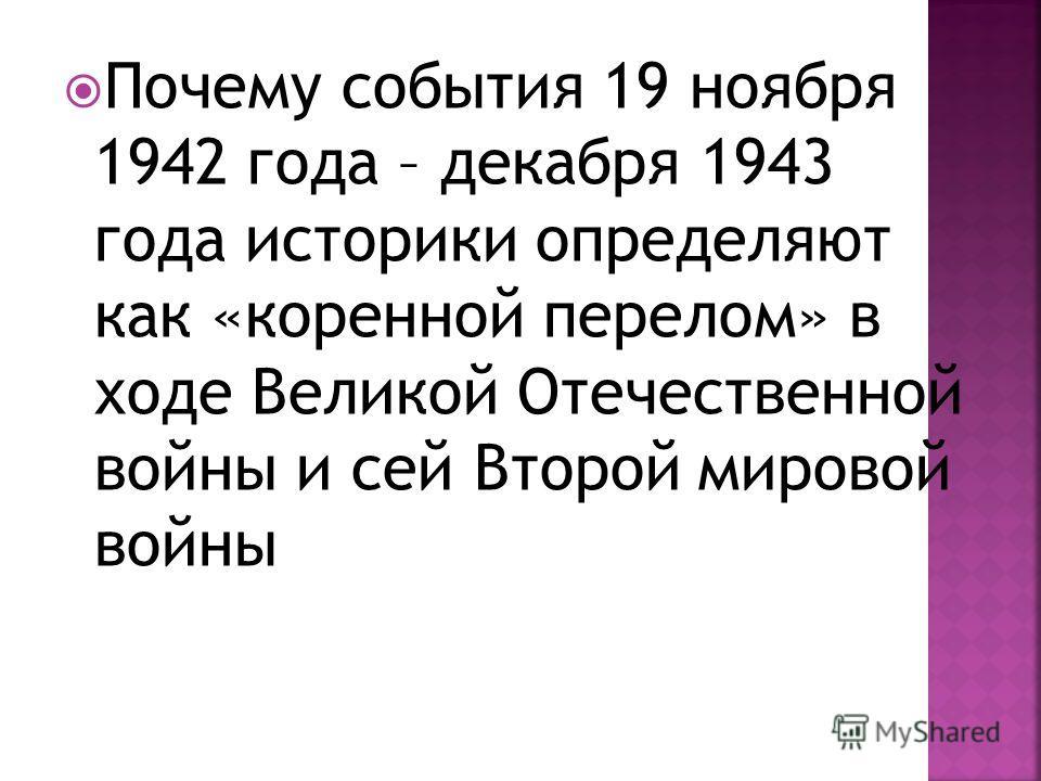 Почему события 19 ноября 1942 года – декабря 1943 года историки определяют как «коренной перелом» в ходе Великой Отечественной войны и сей Второй мировой войны