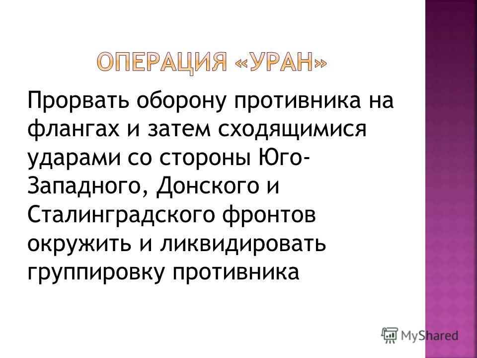 Прорвать оборону противника на флангах и затем сходящимися ударами со стороны Юго- Западного, Донского и Сталинградского фронтов окружить и ликвидировать группировку противника