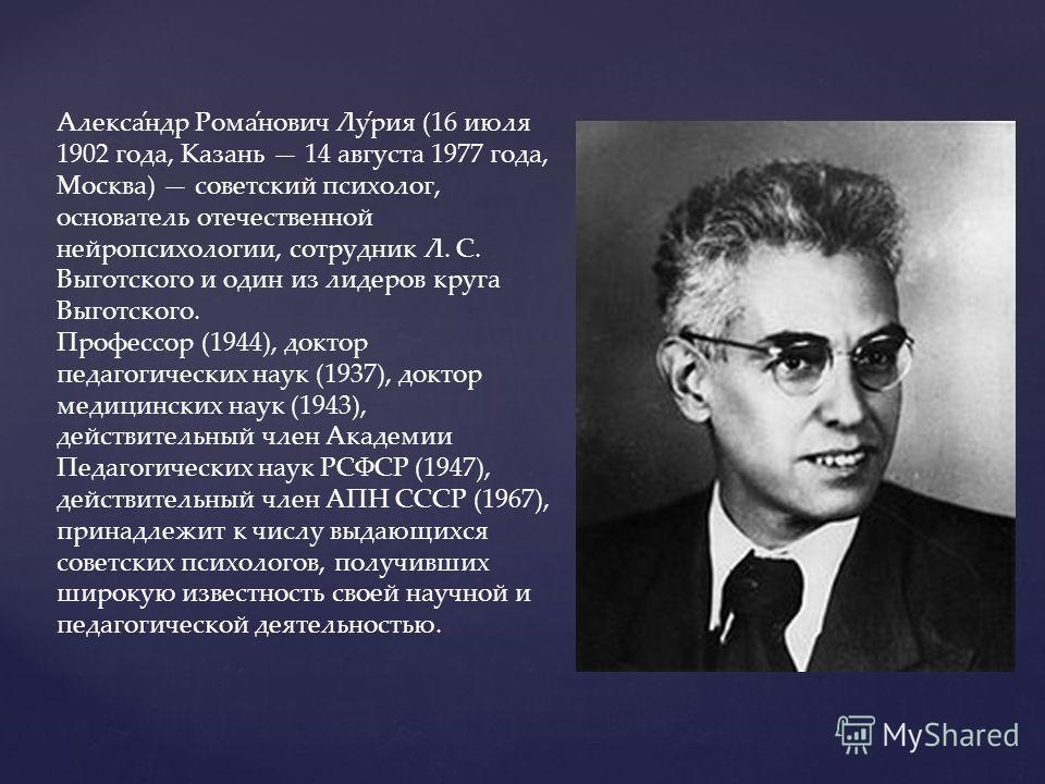 Алекса́ндр Рома́нович Лу́риа (16 июля 1902 года, Казань 14 августа 1977 года, Москва) советский психолог, основатель отечественной нейропсихологии, сотрудник Л. С. Выготского и один из лидеров круга Выготского. Профессор (1944), доктор педагогических
