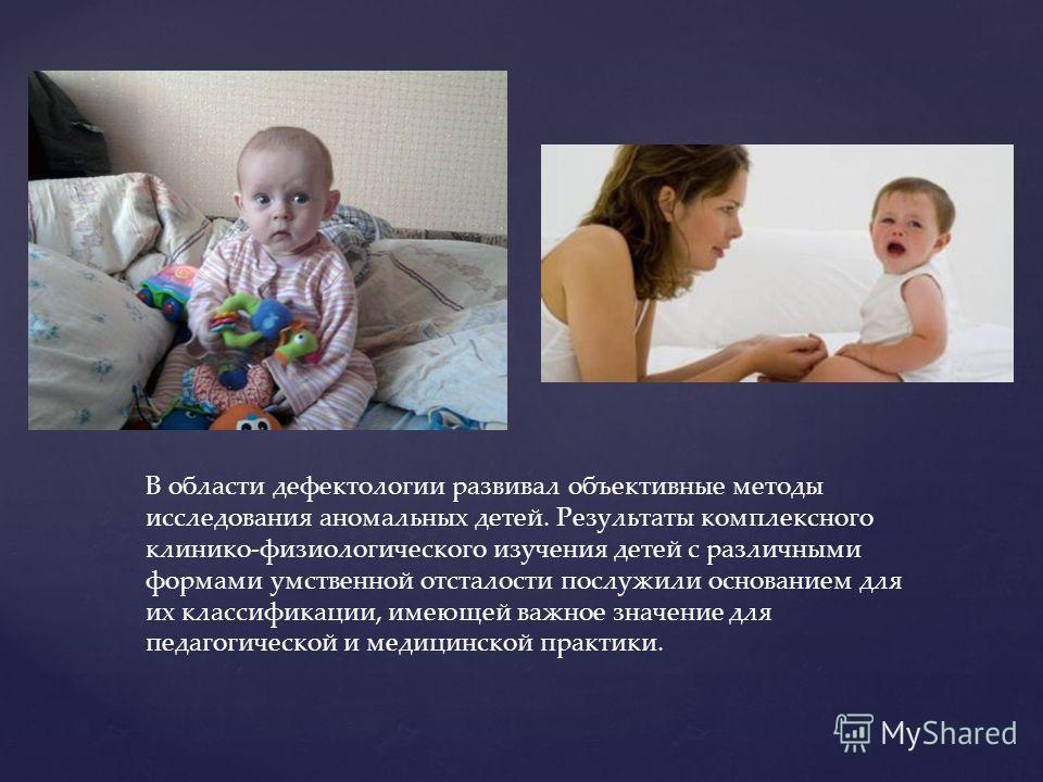 В области дефектологии развивал объективные методы исследования аномальных детей. Результаты комплексного клинико-физиологического изучения детей с различными формами умственной отсталости послужили основанием для их классификации, имеющей важное зна
