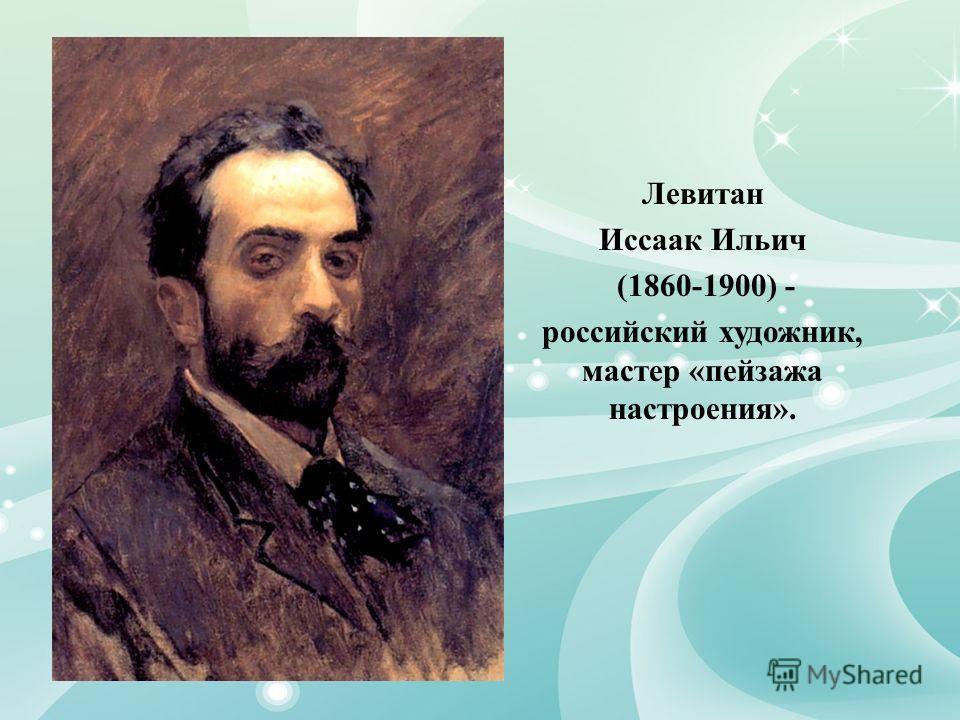 Левитан Иссаак Ильич (1860-1900) - российский художник, мастер «пейзажа настроения».
