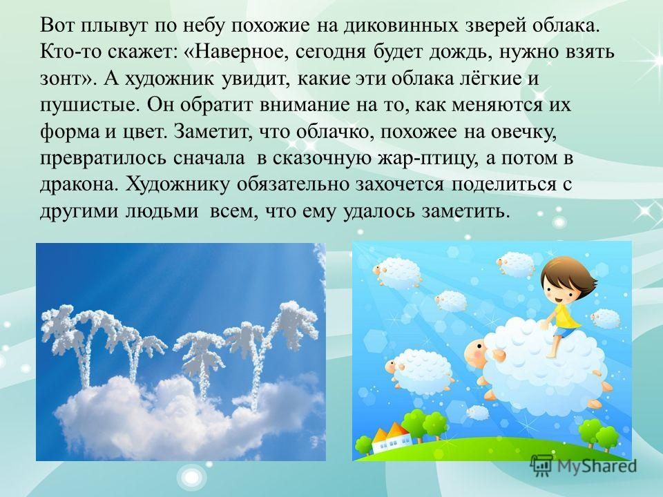 Вот плывут по небу похожие на диковинных зверей облака. Кто-то скажет: «Наверное, сегодня будет дождь, нужно взять зонт». А художник увидит, какие эти облака лёгкие и пушистые. Он обратит внимание на то, как меняются их форма и цвет. Заметит, что обл