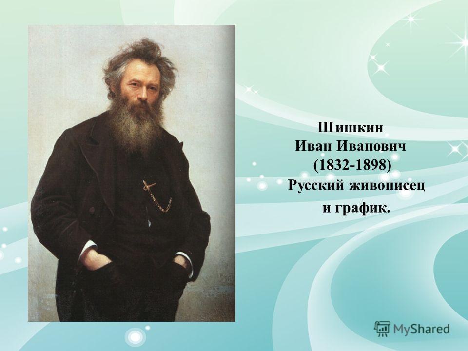 Шишкин Иван Иванович (1832-1898) Русский живописец и график.