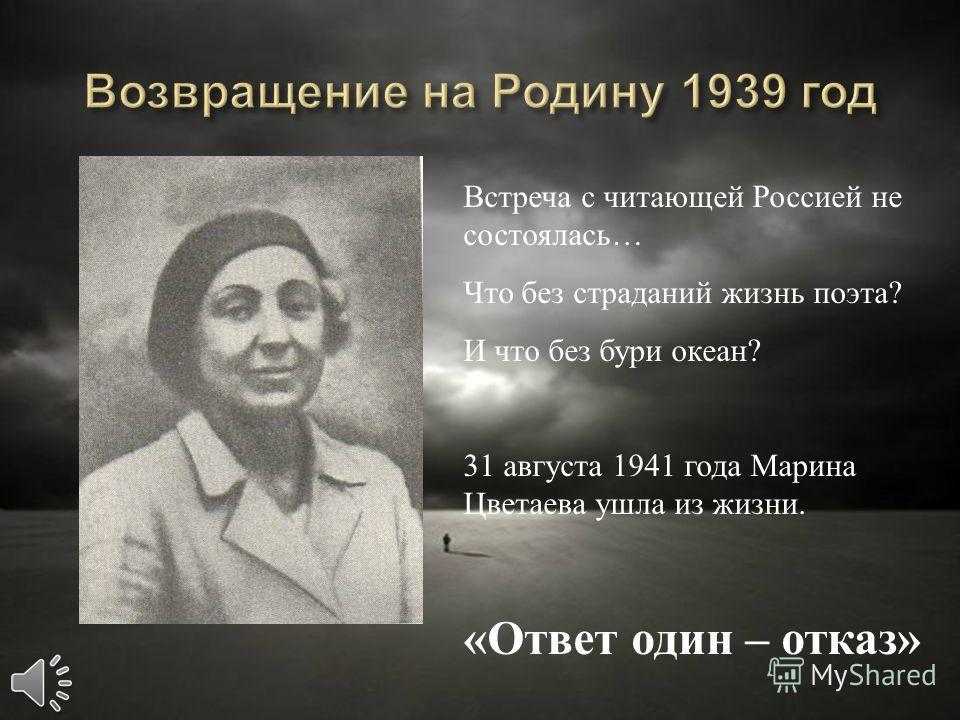 Встреча с читающей Россией не состоялась… Что без страданий жизнь поэта? И что без бури океан? 31 августа 1941 года Марина Цветаева ушла из жизни. «Ответ один – отказ»