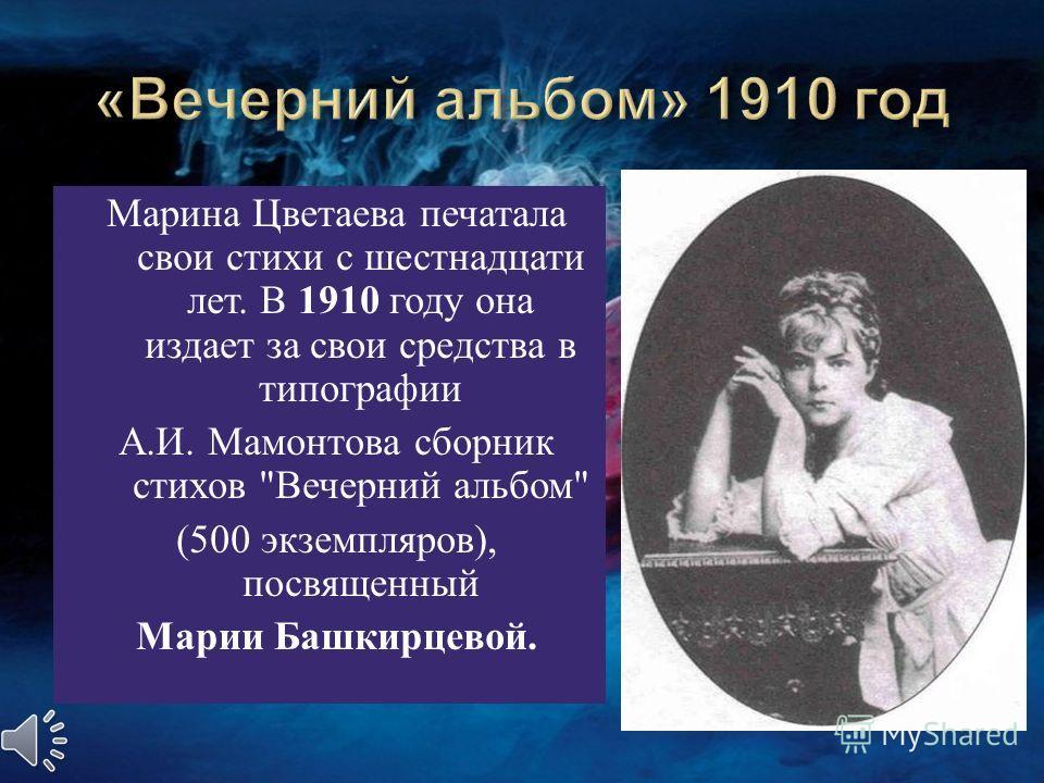 Марина Цветаева печатала свои стихи с шестнадцати лет. В 1910 году она издает за свои средства в типографии А. И. Мамонтова сборник стихов  Вечерний альбом  (500 экземпляров ), посвященный Марии Башкирцевой.