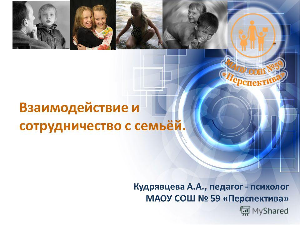 Взаимодействие и сотрудничество с семьёй. Кудрявцева А.А., педагог - психолог МАОУ СОШ 59 «Перспектива»
