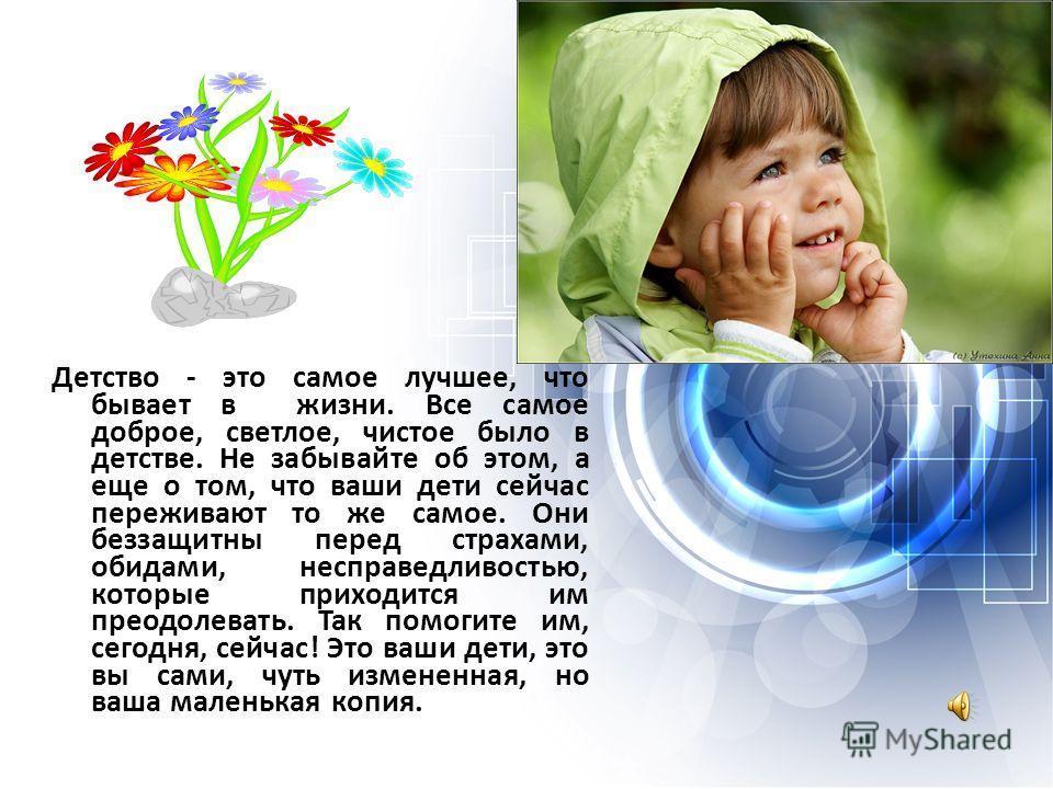 Детство - это самое лучшее, что бывает в жизни. Все самое доброе, светлое, чистое было в детстве. Не забывайте об этом, а еще о том, что ваши дети сейчас переживают то же самое. Они беззащитны перед страхами, обидами, несправедливостью, которые прихо