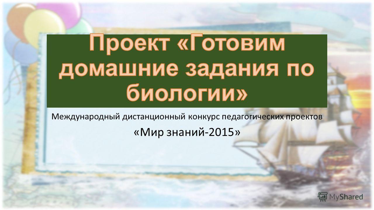 Международный дистанционный конкурс педагогических проектов «Мир знаний-2015»