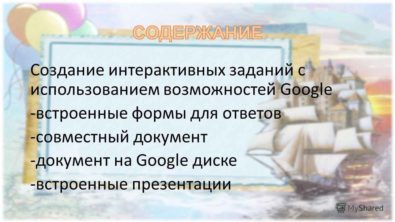 Создание интерактивных заданий с использованием возможностей Google -встроенные формы для ответов -совместный документ -документ на Google диске -встроенные презентации