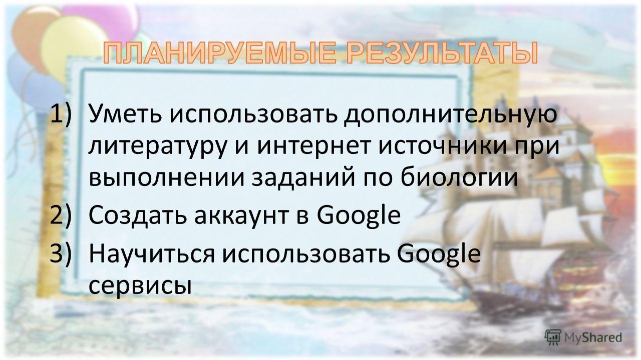 1)Уметь использовать дополнительную литературу и интернет источники при выполнении заданий по биологии 2)Создать аккаунт в Google 3)Научиться использовать Google сервисы