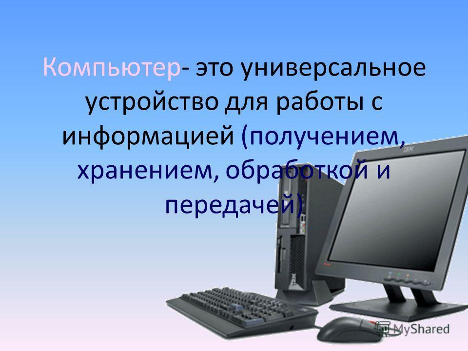 Компьютер- это универсальное устройство для работы с информацией (получением, хранением, обработкой и передачей)