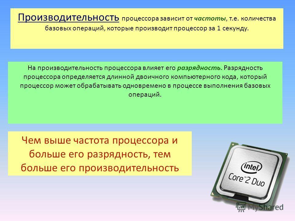 Производительность процессора зависит от частоты, т.е. количества базовых операций, которые производит процессор за 1 секунду. На производительность процессора влияет его разрядность. Разрядность процессора определяется длинной двоичного компьютерног