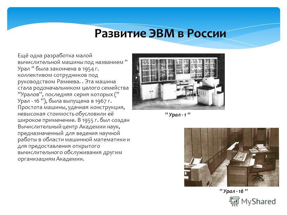 Ещё одна разработка малой вычислительной машины под названием '' Урал '' была закончена в 1954 г. коллективом сотрудников под руководством Рамеева.. Эта машина стала родоначальником целого семейства ''Уралов'', последняя серия которых ('' Урал - 16 '
