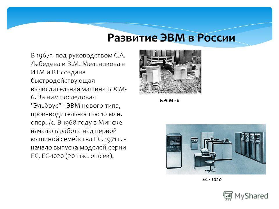 В 1967 г. под руководством С.А. Лебедева и В.М. Мельникова в ИТМ и ВТ создана быстродействующая вычислительная машина БЭСМ- 6. За ним последовал
