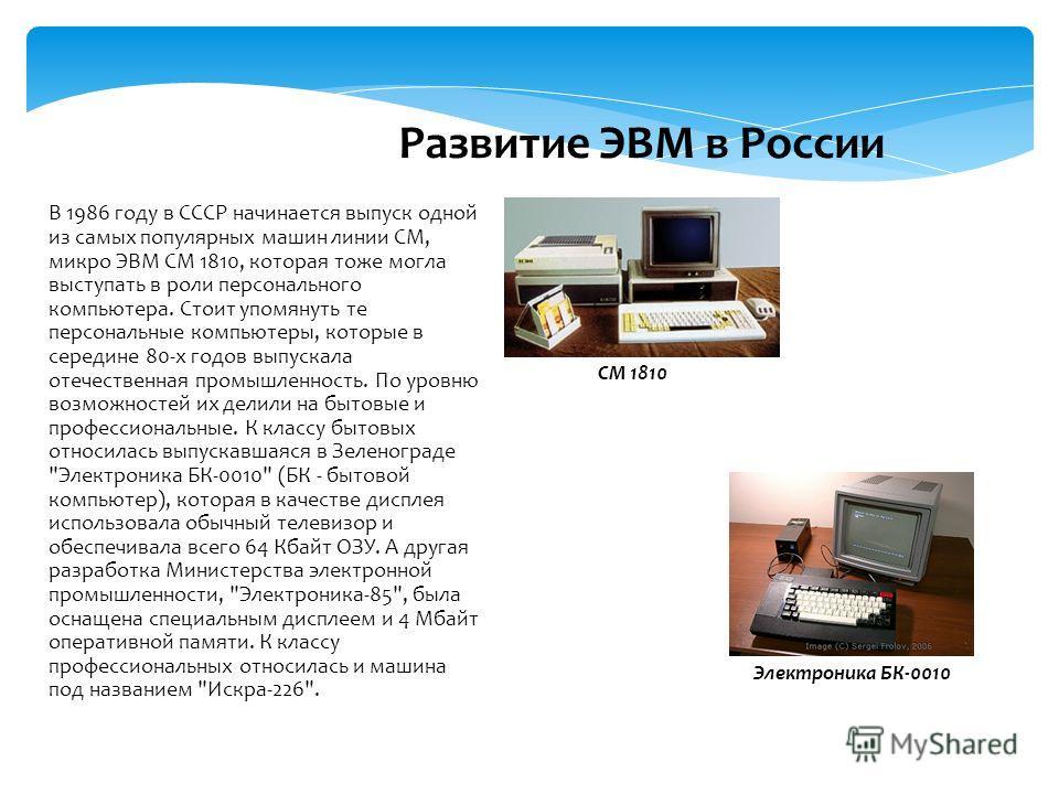 В 1986 году в СССР начинается выпуск одной из самых популярных машин линии СМ, микро ЭВМ СМ 1810, которая тоже могла выступать в роли персонального компьютера. Стоит упомянуть те персональные компьютеры, которые в середине 80-х годов выпускала отечес