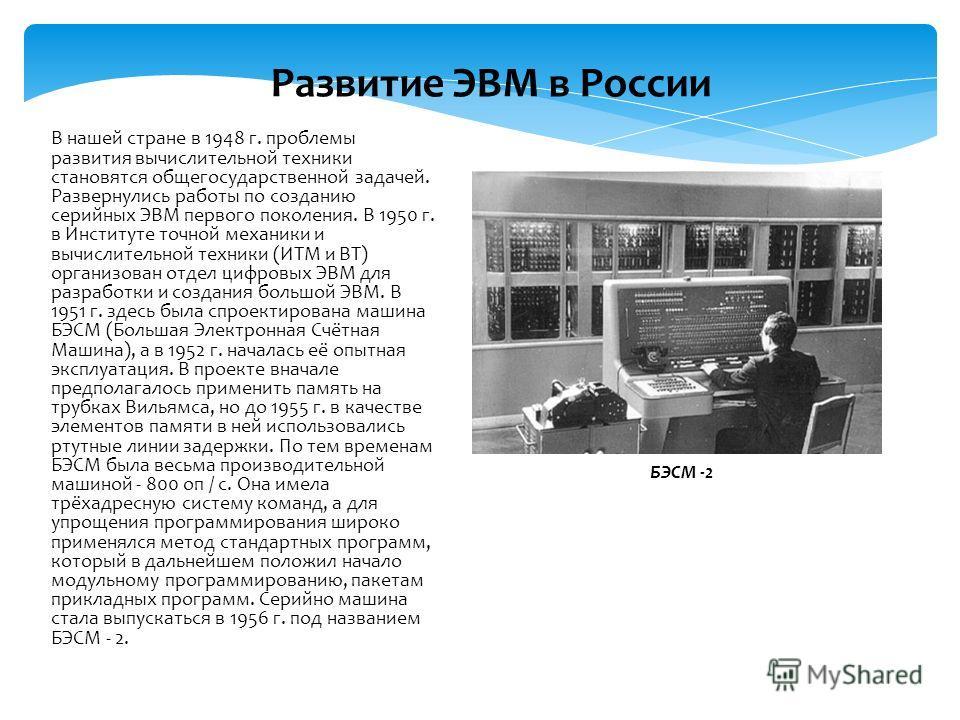 В нашей стране в 1948 г. проблемы развития вычислительной техники становятся общегосударственной задачей. Развернулись работы по созданию серийных ЭВМ первого поколения. В 1950 г. в Институте точной механики и вычислительной техники (ИТМ и ВТ) органи