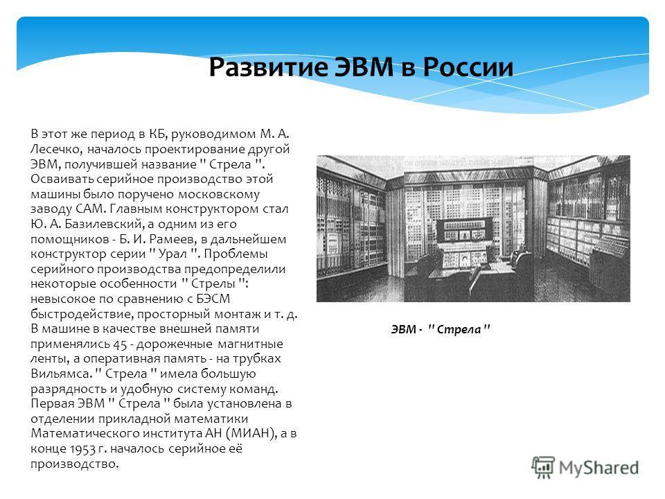 В этот же период в КБ, руководимом М. А. Лесечко, началось проектирование другой ЭВМ, получившей название '' Стрела ''. Осваивать серийное производство этой машины было поручено московскому заводу САМ. Главным конструктором стал Ю. А. Базилевский, а